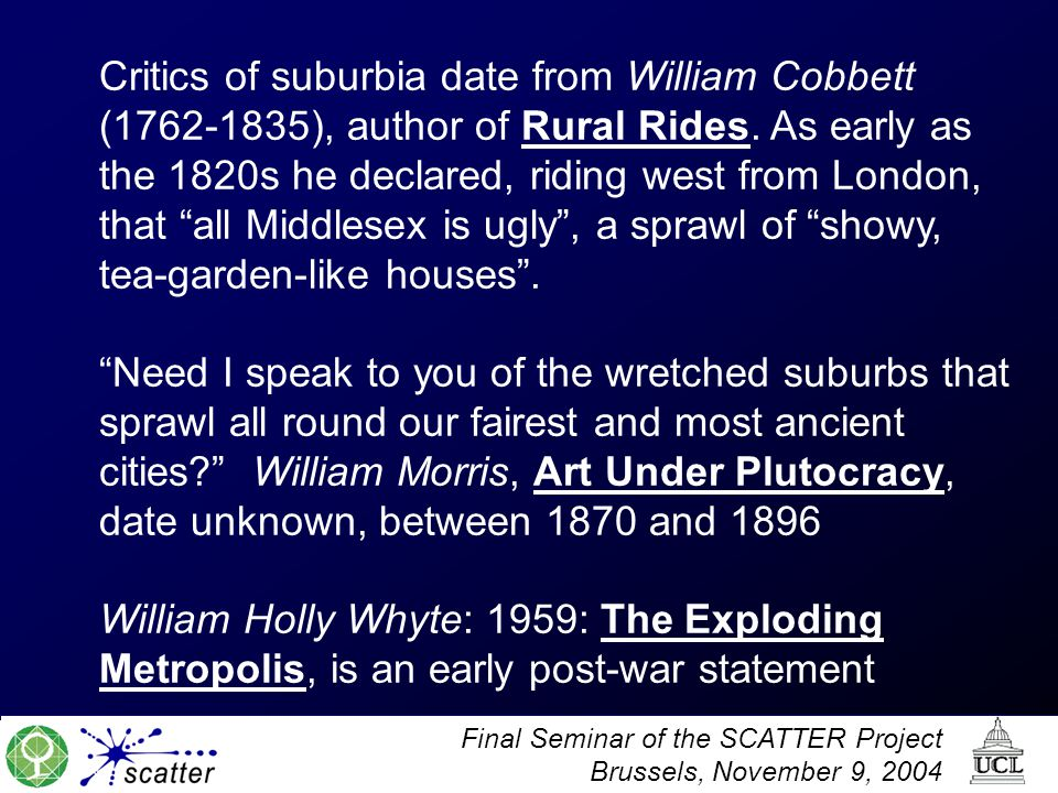 Critics of suburbia date from William Cobbett ( ), author of Rural Rides. As early as the 1820s he declared, riding west from London, that all Middlesex is ugly , a sprawl of showy, tea-garden-like houses .