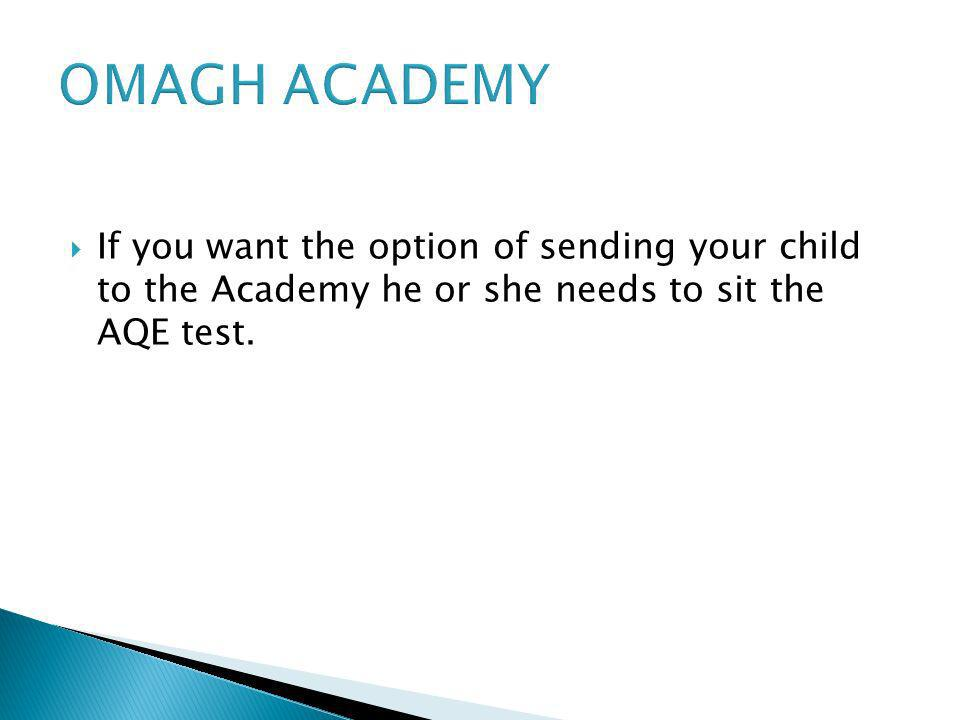 OMAGH ACADEMY If you want the option of sending your child to the Academy he or she needs to sit the AQE test.