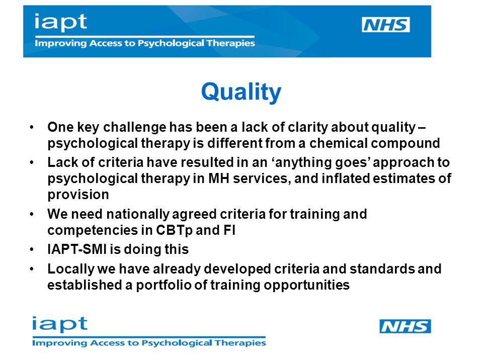 Quality One key challenge has been a lack of clarity about quality – psychological therapy is different from a chemical compound.