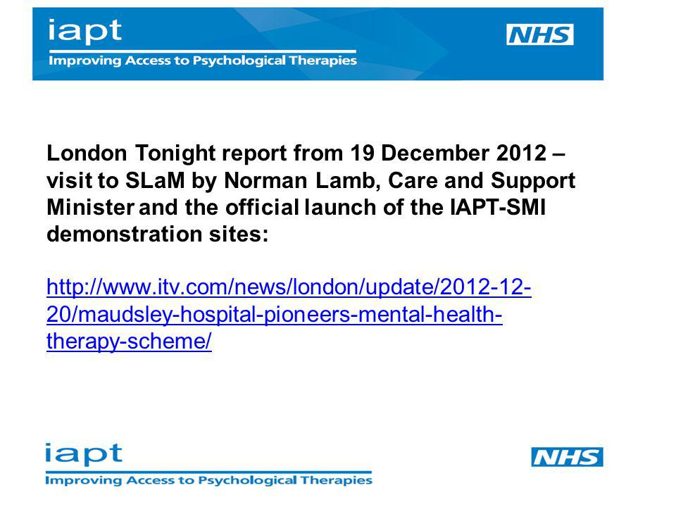 London Tonight report from 19 December 2012 – visit to SLaM by Norman Lamb, Care and Support Minister and the official launch of the IAPT-SMI demonstration sites: