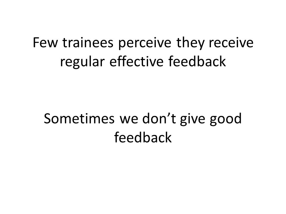 Few trainees perceive they receive regular effective feedback Sometimes we don't give good feedback