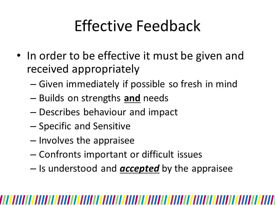 Effective Feedback In order to be effective it must be given and received appropriately. Given immediately if possible so fresh in mind.