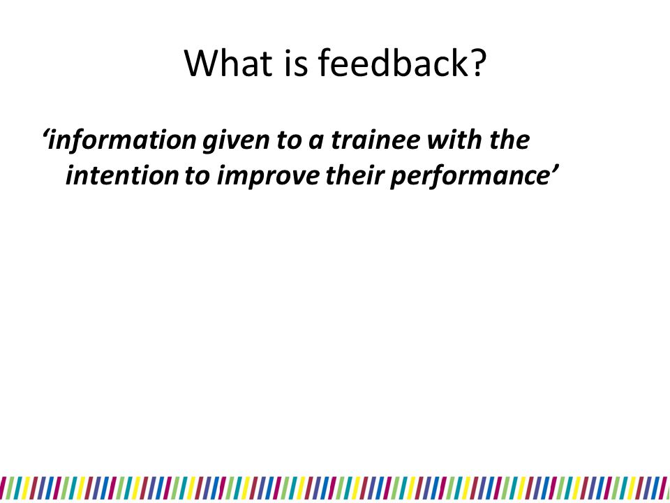 What is feedback 'information given to a trainee with the intention to improve their performance'