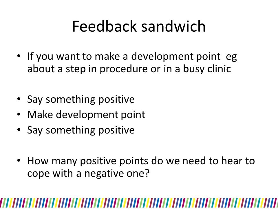 Feedback sandwich If you want to make a development point eg about a step in procedure or in a busy clinic.