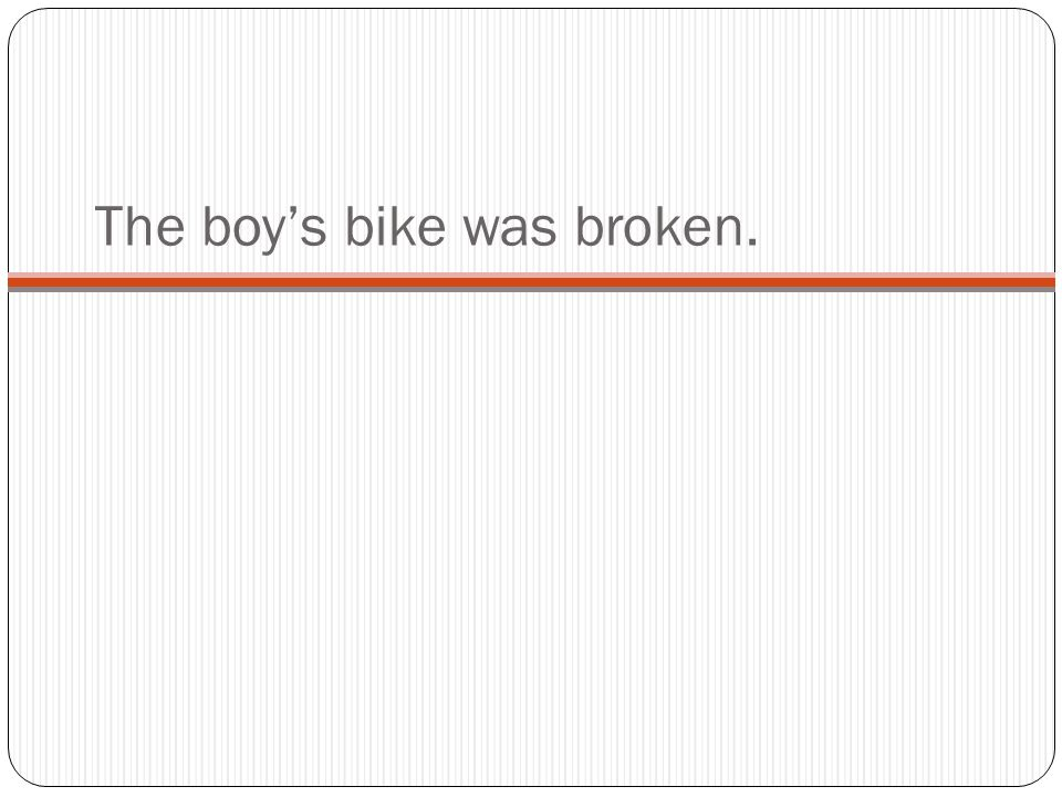 The boy's bike was broken.