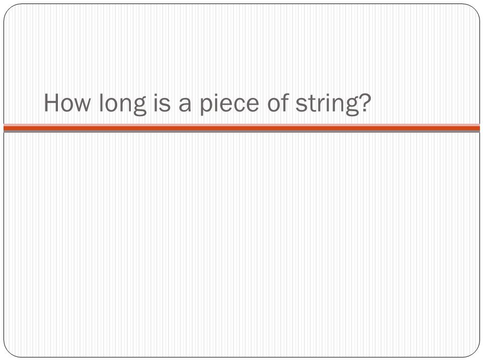 How long is a piece of string
