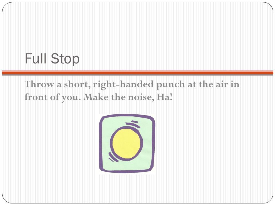 Full Stop Throw a short, right-handed punch at the air in front of you. Make the noise, Ha!