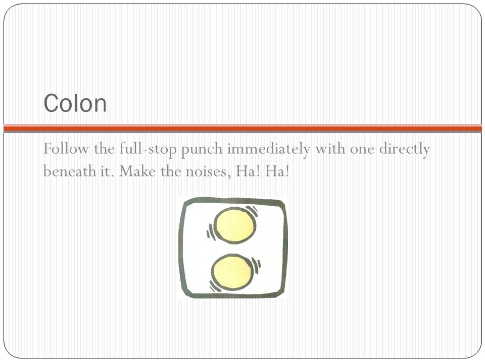 Colon Follow the full-stop punch immediately with one directly beneath it.