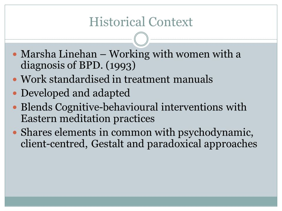 Historical Context Marsha Linehan – Working with women with a diagnosis of BPD. (1993) Work standardised in treatment manuals.