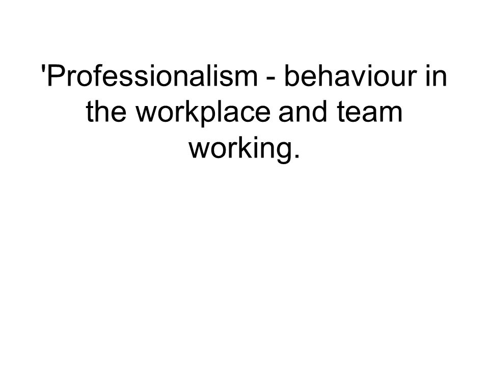 Professionalism - behaviour in the workplace and team working.