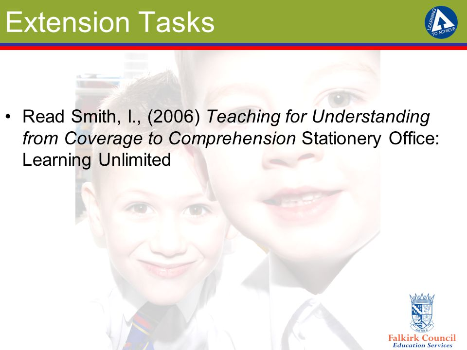 Extension Tasks Read Smith, I., (2006) Teaching for Understanding from Coverage to Comprehension Stationery Office: Learning Unlimited.