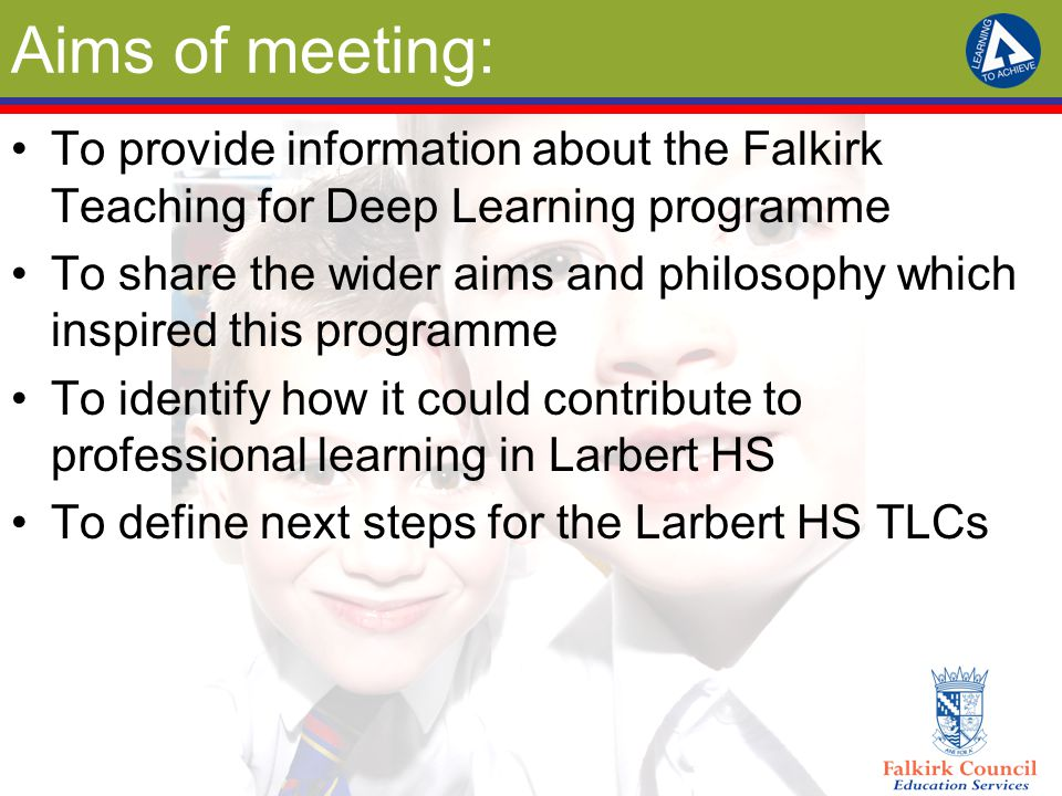 Aims of meeting: To provide information about the Falkirk Teaching for Deep Learning programme.