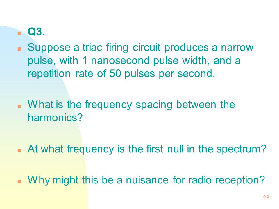 Q3. Suppose a triac firing circuit produces a narrow pulse, with 1 nanosecond pulse width, and a repetition rate of 50 pulses per second.