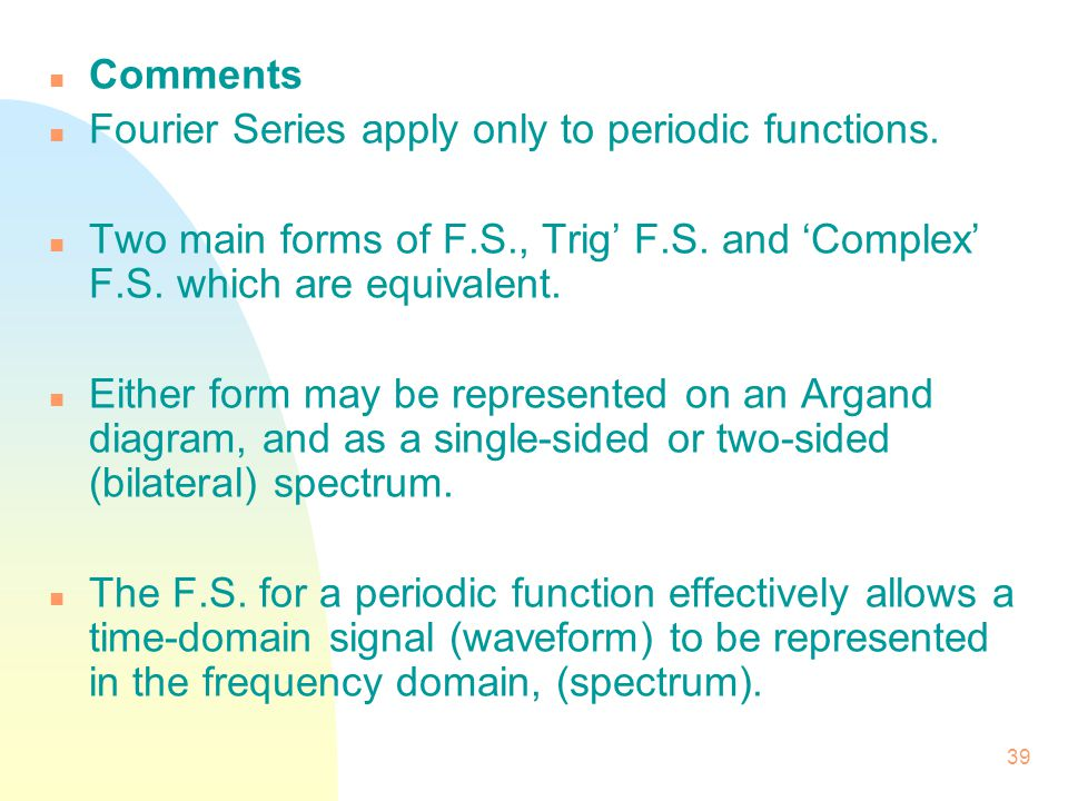 Comments Fourier Series apply only to periodic functions. Two main forms of F.S., Trig' F.S. and 'Complex' F.S. which are equivalent.