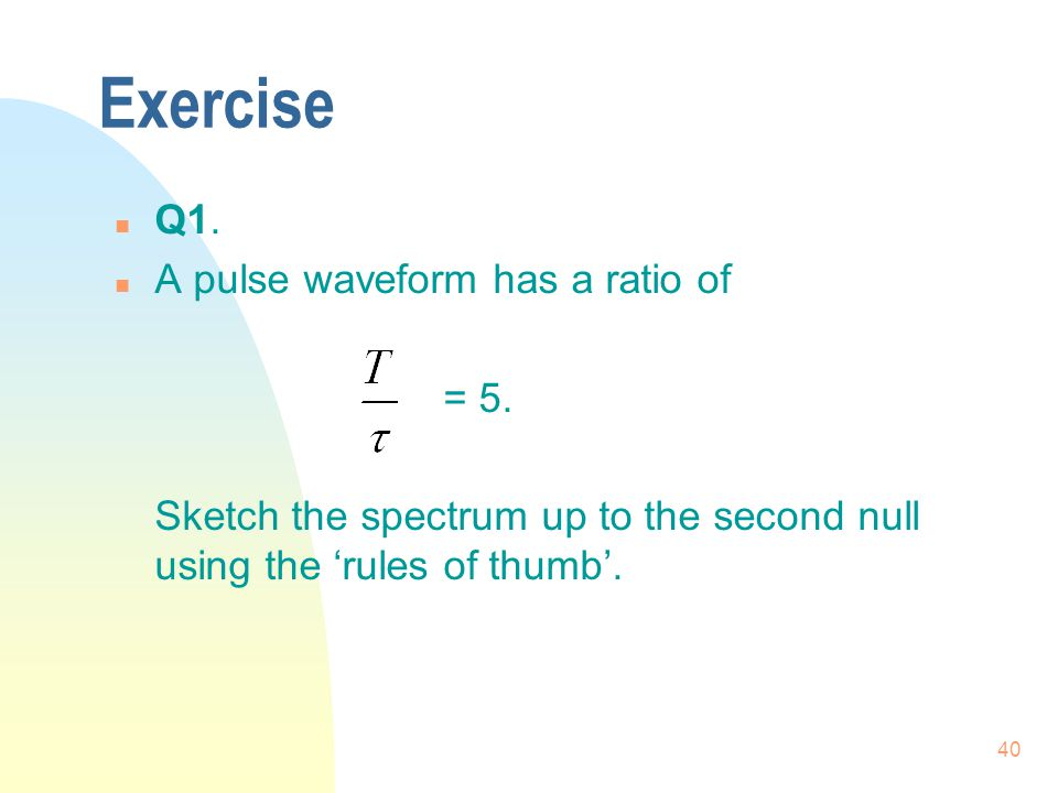Exercise Q1. A pulse waveform has a ratio of = 5.