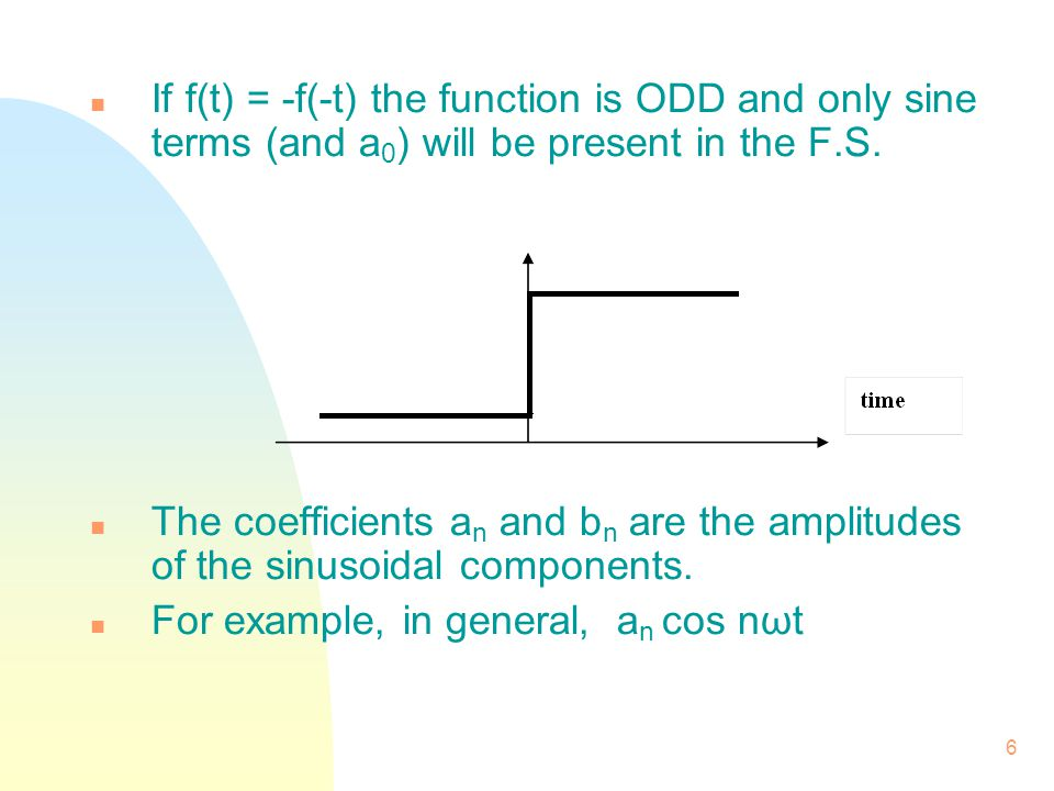 If f(t) = -f(-t) the function is ODD and only sine terms (and a0) will be present in the F.S.