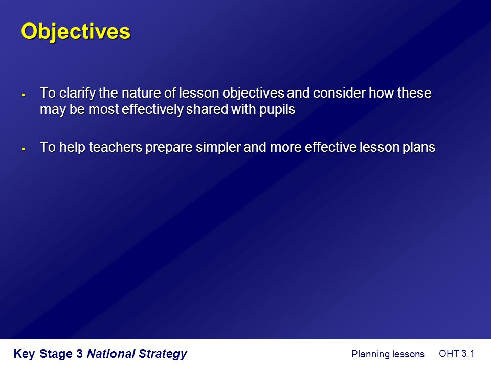 Objectives To clarify the nature of lesson objectives and consider how these may be most effectively shared with pupils.