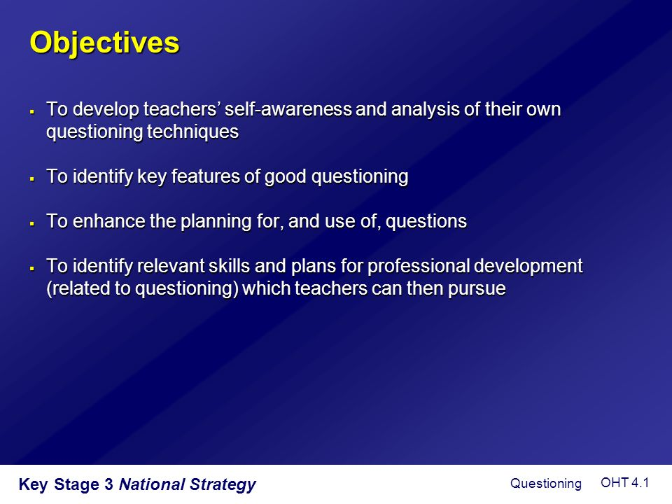 Objectives To develop teachers' self-awareness and analysis of their own questioning techniques. To identify key features of good questioning.