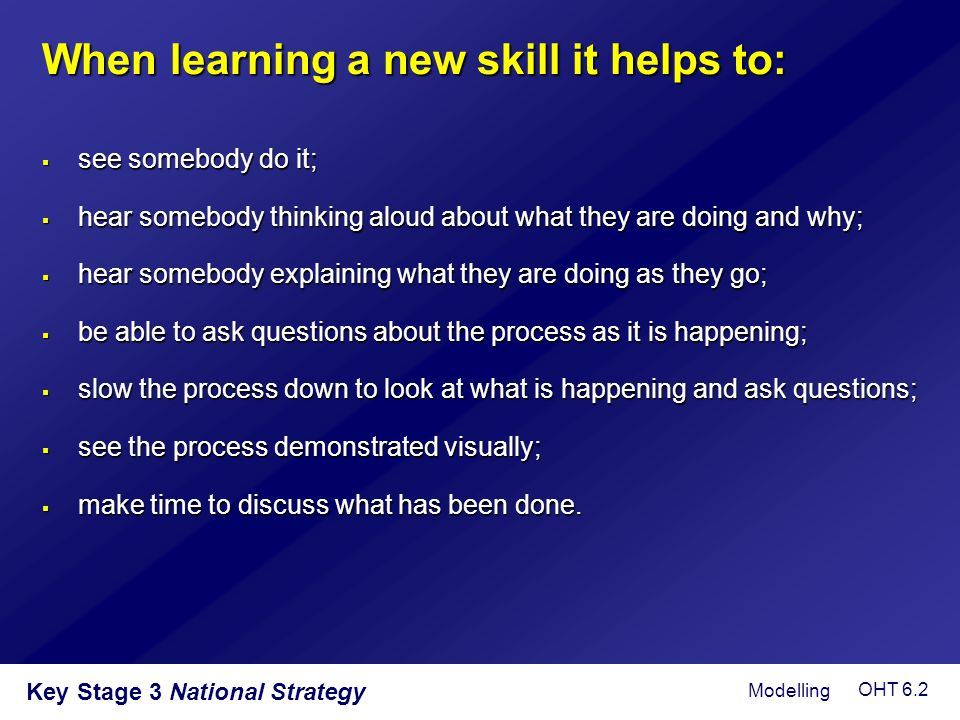 When learning a new skill it helps to:
