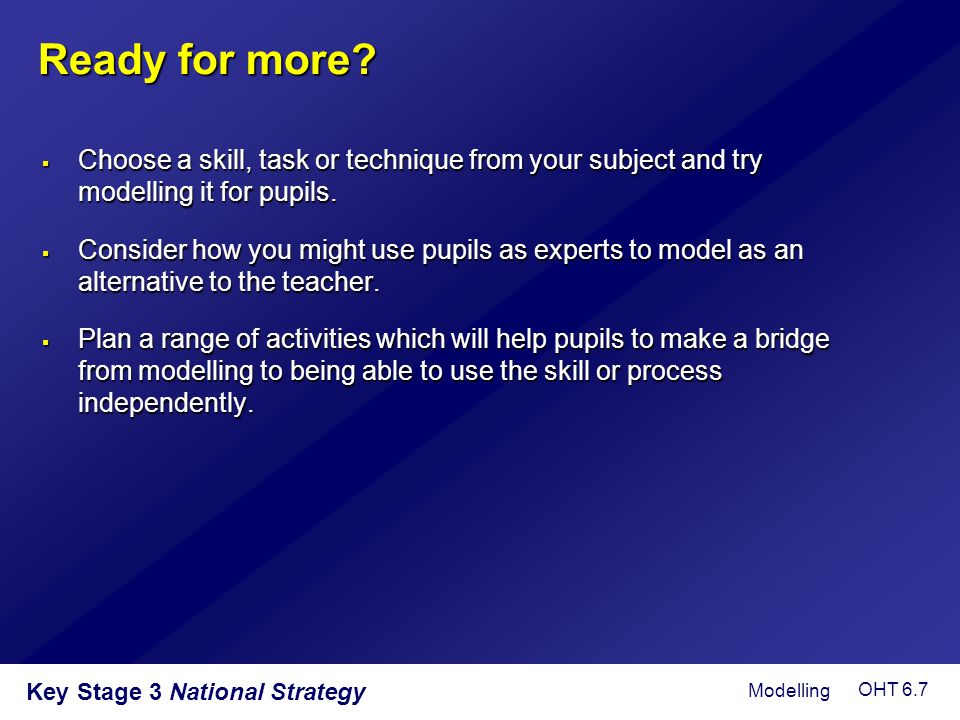 Ready for more Choose a skill, task or technique from your subject and try modelling it for pupils.