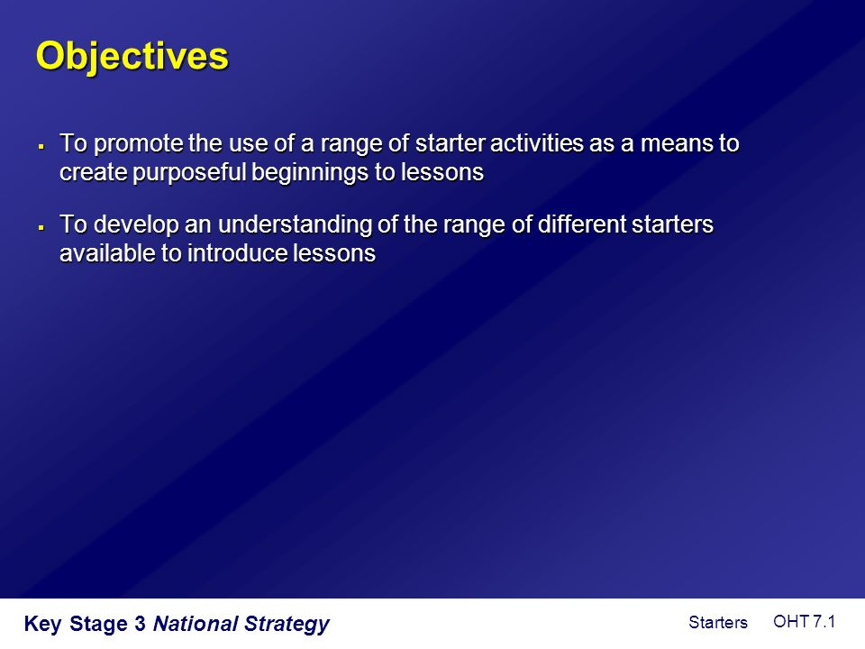 Objectives To promote the use of a range of starter activities as a means to create purposeful beginnings to lessons.