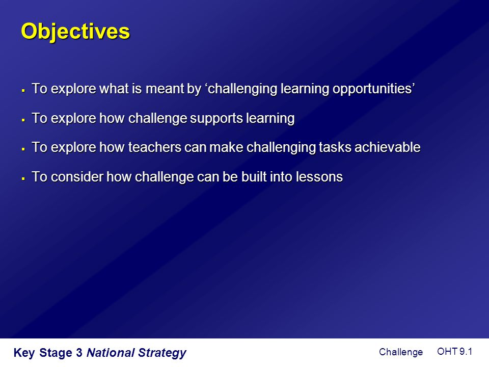 Objectives To explore what is meant by 'challenging learning opportunities' To explore how challenge supports learning.