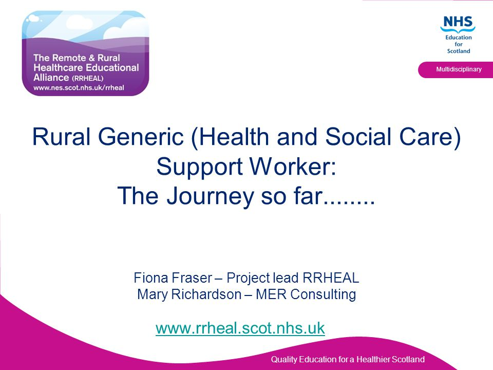 Rural Generic (Health and Social Care) Support Worker: The Journey so far........ Fiona Fraser – Project lead RRHEAL Mary Richardson – MER Consulting