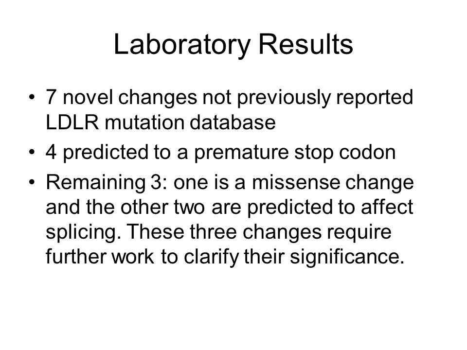 Laboratory Results 7 novel changes not previously reported LDLR mutation database. 4 predicted to a premature stop codon.