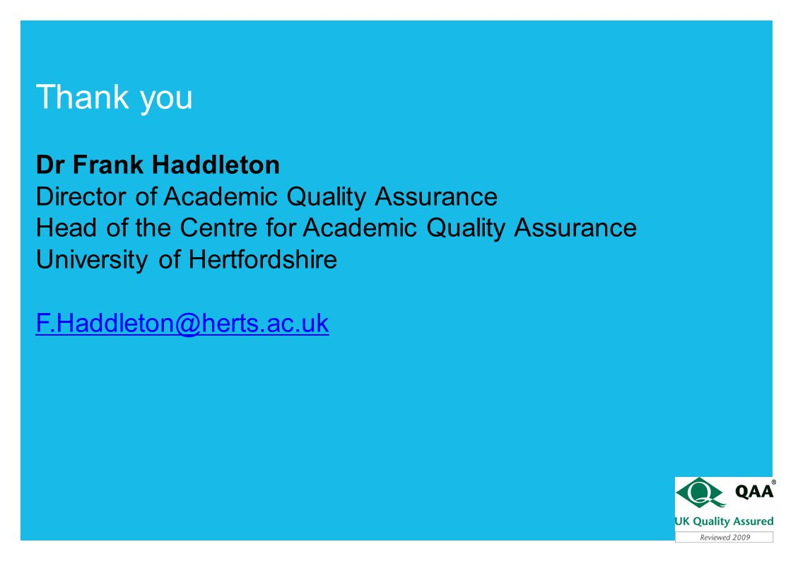 Thank you Dr Frank Haddleton Director of Academic Quality Assurance Head of the Centre for Academic Quality Assurance University of Hertfordshire F.Haddleton@herts.ac.uk