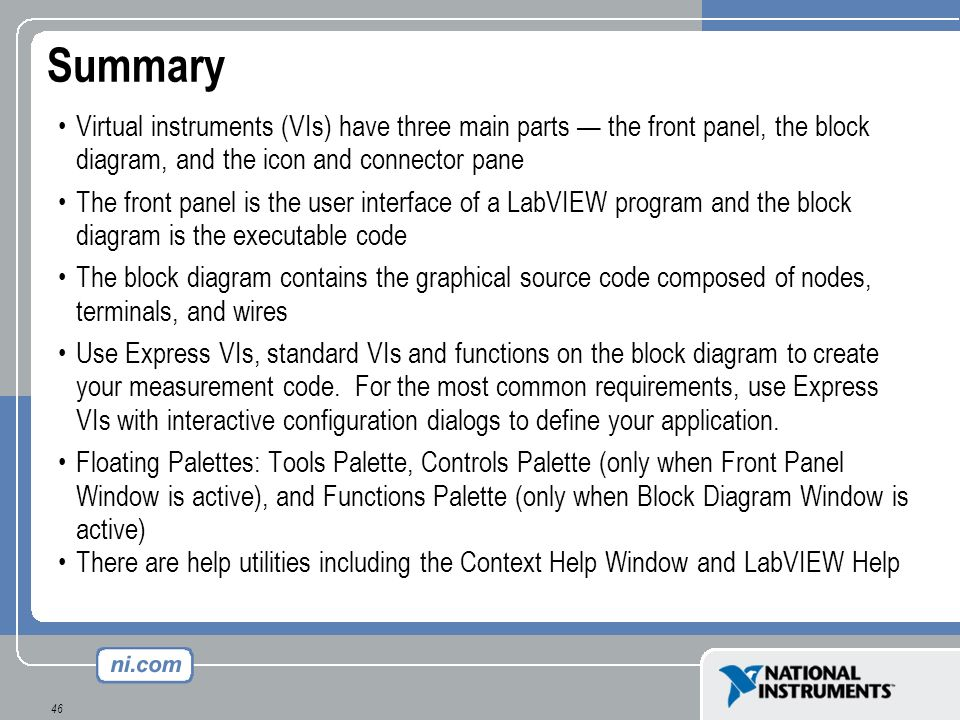 Summary Virtual instruments (VIs) have three main parts — the front panel, the block diagram, and the icon and connector pane.