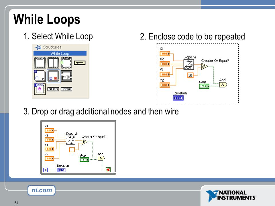While Loops 1. Select While Loop 2. Enclose code to be repeated
