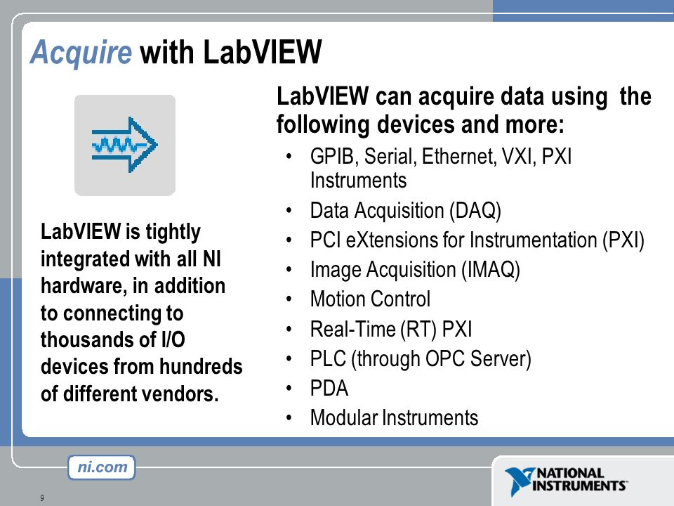 Acquire with LabVIEW LabVIEW can acquire data using the following devices and more: GPIB, Serial, Ethernet, VXI, PXI Instruments.