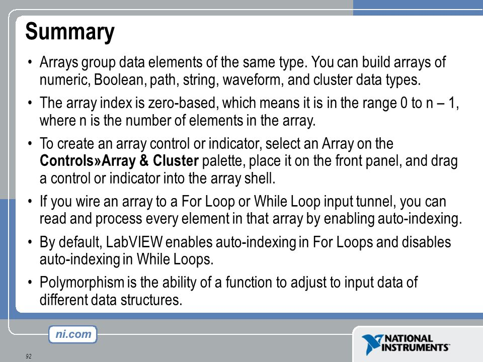Summary Arrays group data elements of the same type. You can build arrays of numeric, Boolean, path, string, waveform, and cluster data types.