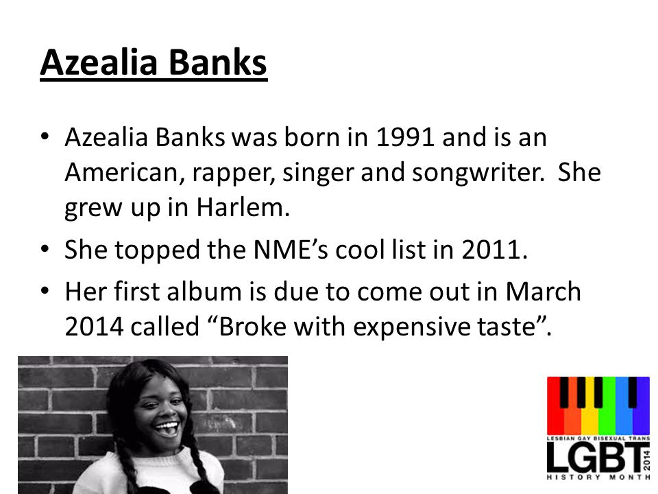 Azealia Banks Azealia Banks was born in 1991 and is an American, rapper, singer and songwriter. She grew up in Harlem.