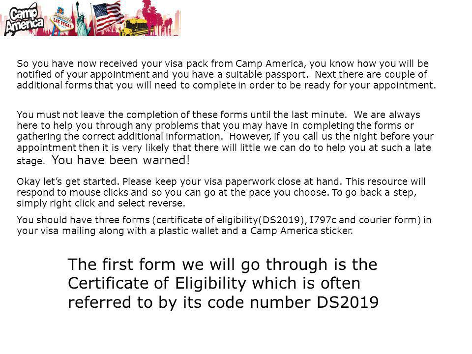 So you have now received your visa pack from Camp America, you know how you will be notified of your appointment and you have a suitable passport. Next there are couple of additional forms that you will need to complete in order to be ready for your appointment.