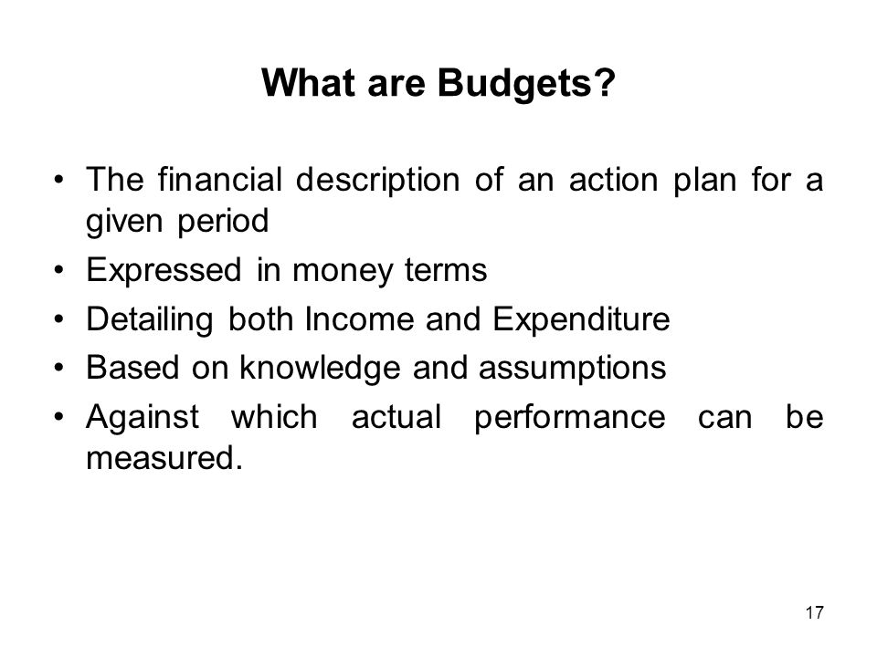 What are Budgets The financial description of an action plan for a given period. Expressed in money terms.