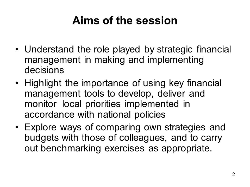 Aims of the session Understand the role played by strategic financial management in making and implementing decisions.