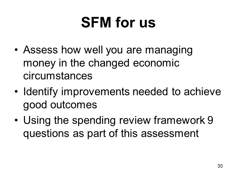 SFM for us Assess how well you are managing money in the changed economic circumstances. Identify improvements needed to achieve good outcomes.