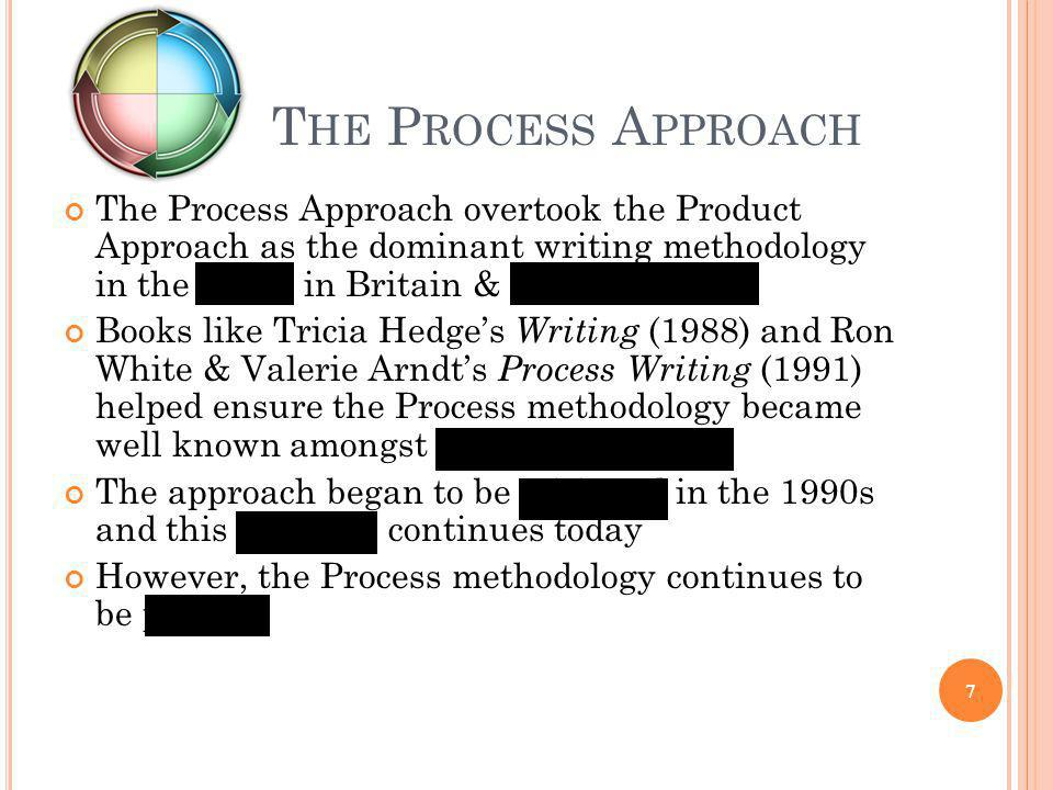 The Process Approach The Process Approach overtook the Product Approach as the dominant writing methodology in the 1980s in Britain & North America.