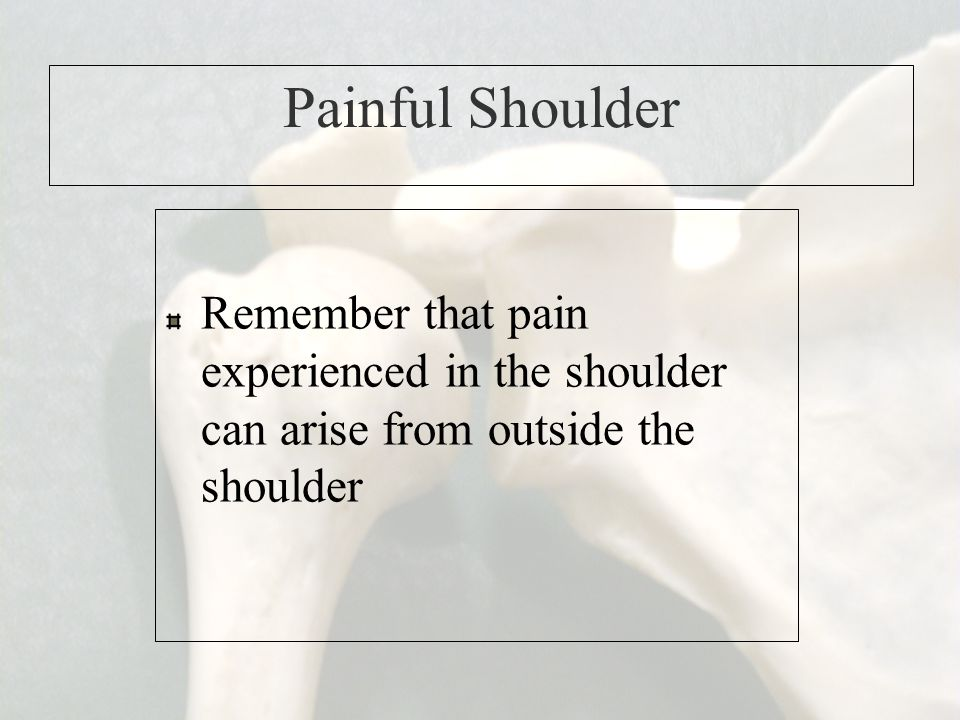 Painful Shoulder Remember that pain experienced in the shoulder can arise from outside the shoulder