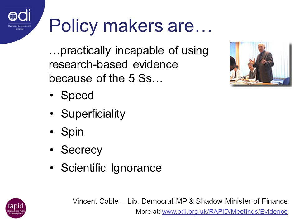 Policy makers are… …practically incapable of using research-based evidence because of the 5 Ss… Speed.