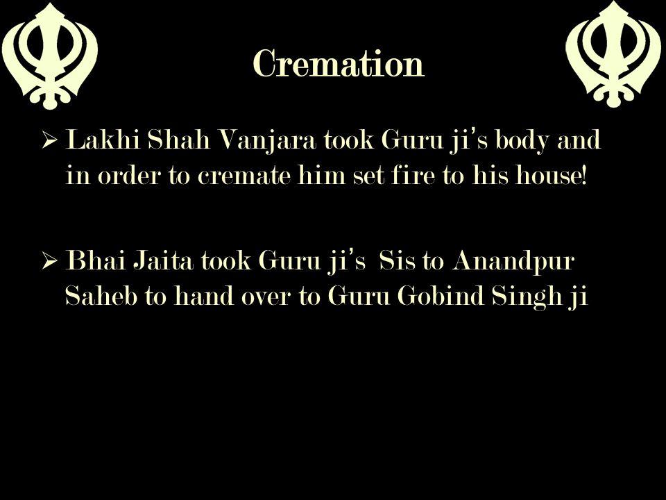 Cremation Lakhi Shah Vanjara took Guru ji's body and in order to cremate him set fire to his house!