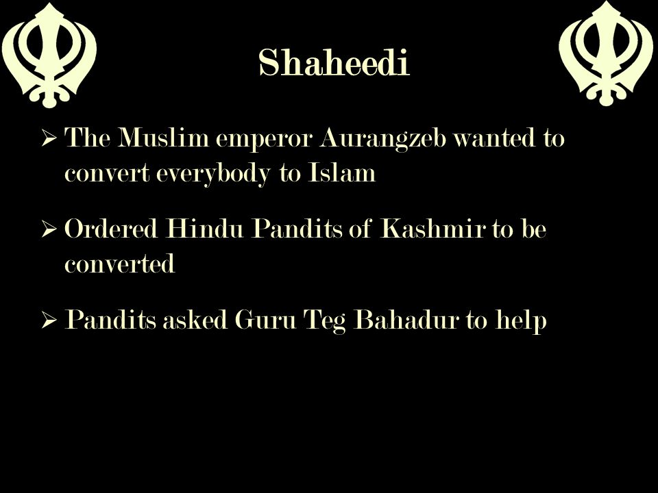 Shaheedi The Muslim emperor Aurangzeb wanted to convert everybody to Islam. Ordered Hindu Pandits of Kashmir to be converted.