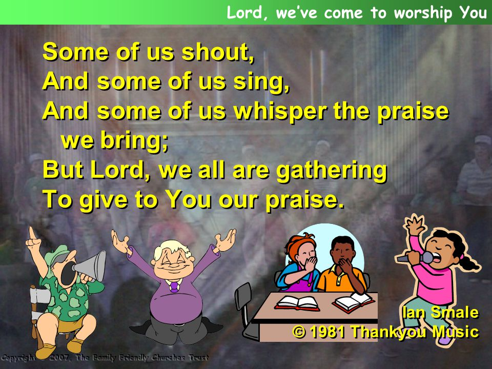 And some of us whisper the praise we bring;