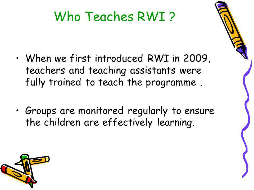 Who Teaches RWI When we first introduced RWI in 2009, teachers and teaching assistants were fully trained to teach the programme .