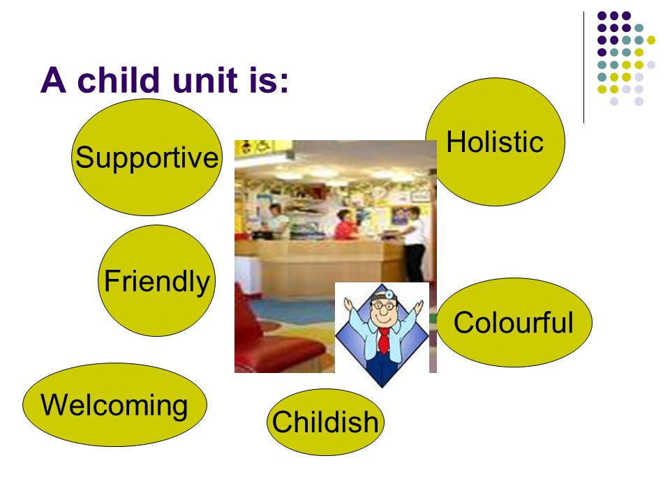 A child unit is: Holistic Supportive Friendly Colourful Welcoming