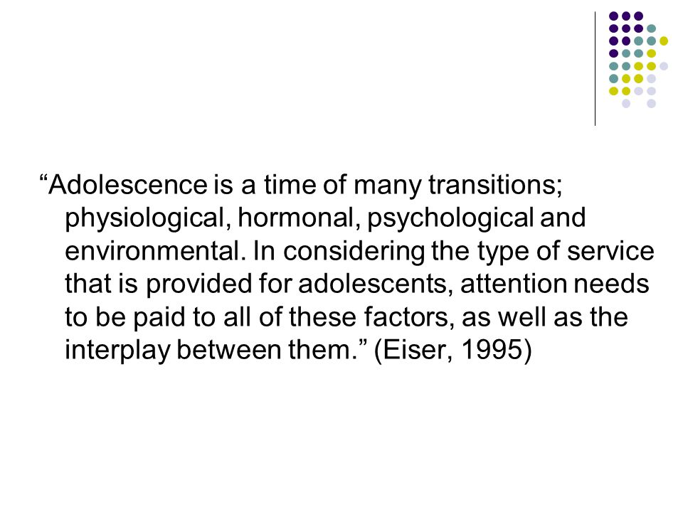 Adolescence is a time of many transitions; physiological, hormonal, psychological and environmental. In considering the type of service that is provided for adolescents, attention needs to be paid to all of these factors, as well as the interplay between them. (Eiser, 1995)