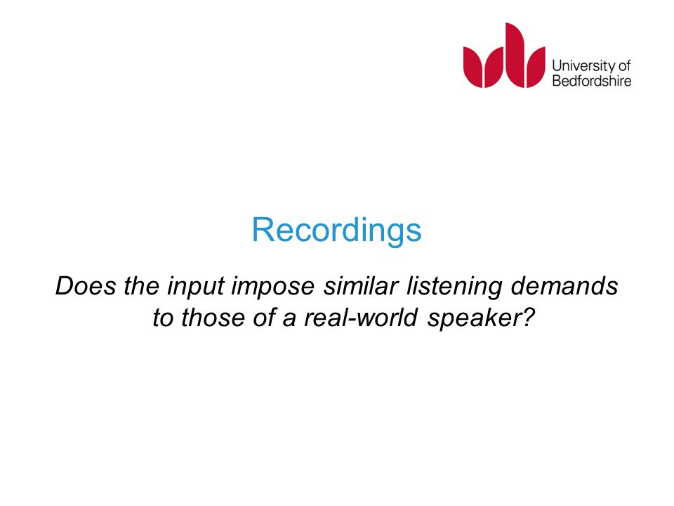 Recordings Does the input impose similar listening demands to those of a real-world speaker