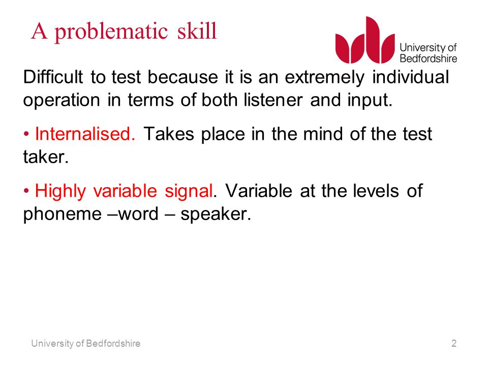 A problematic skill Difficult to test because it is an extremely individual operation in terms of both listener and input.