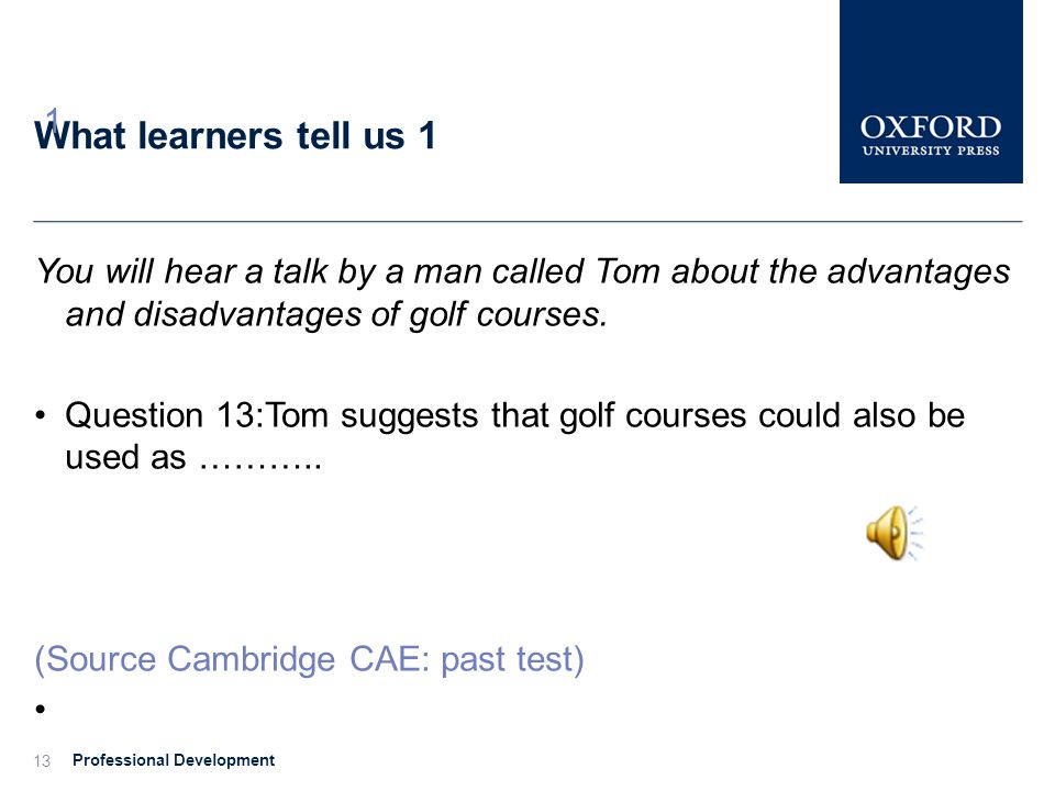 1 What learners tell us 1. You will hear a talk by a man called Tom about the advantages and disadvantages of golf courses.